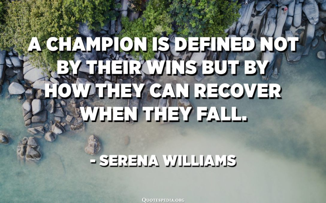 A champion is defined not by their wins but by how they can recover when they fall. - Serena Williams