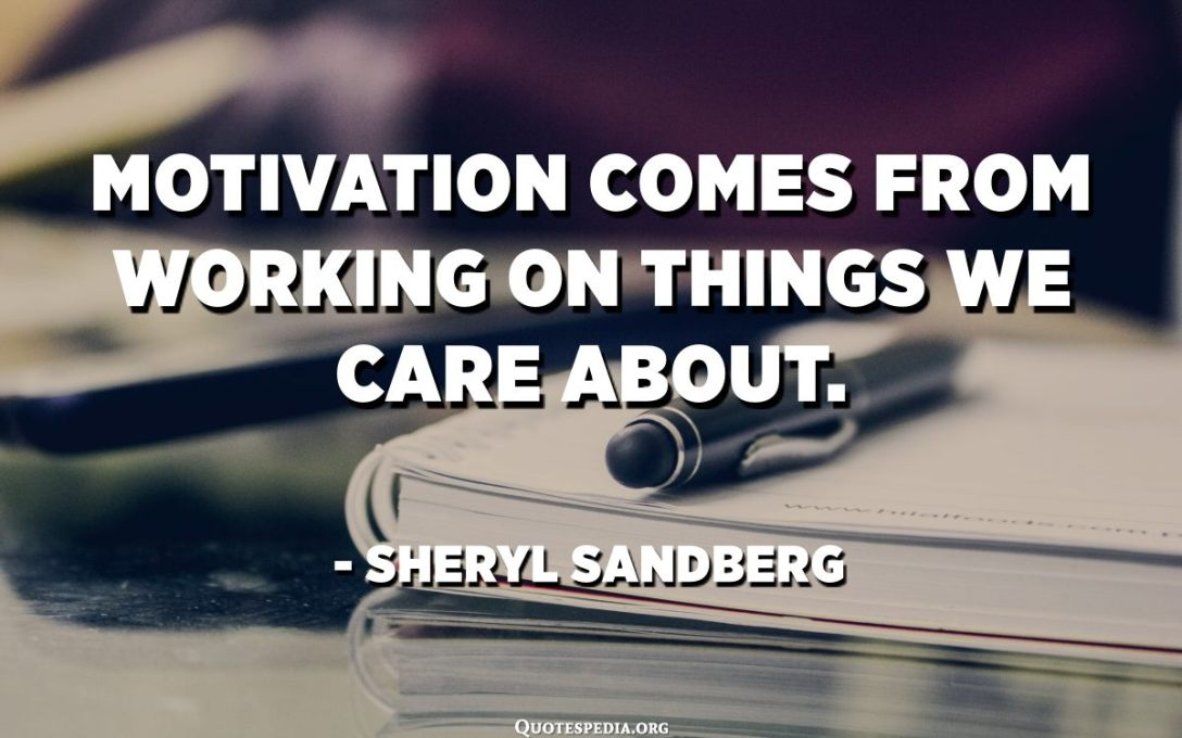Motivation comes from working on things we care about. - Sheryl Sandberg