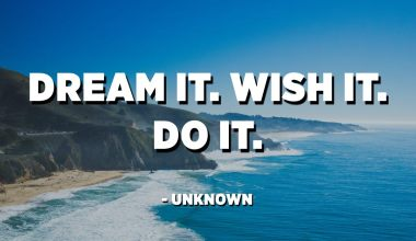 Dream it. Wish it. Do it. - Unknown