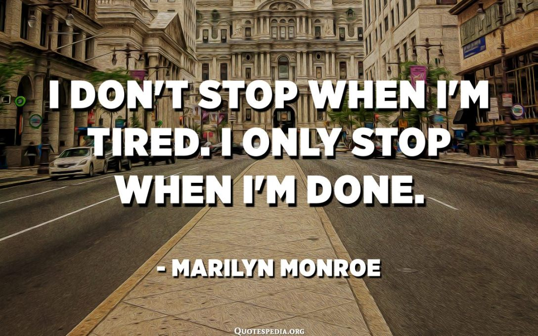 I don't stop when I'm tired. I only stop when I'm done. - Marilyn Monroe