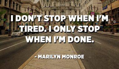 I don't stop when I'm tired. I only stop when I'm done. - Marilyn Monroe