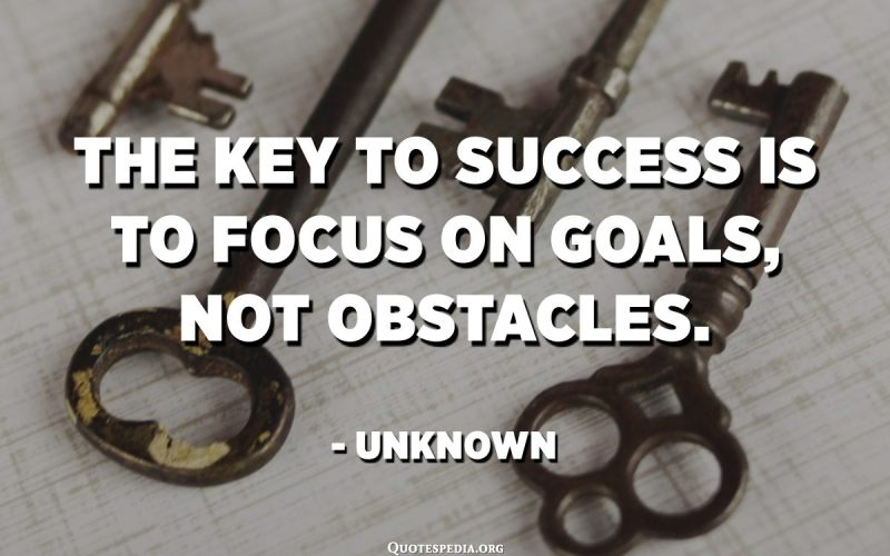 The key to success is to focus on goals, not obstacles. - Unknown