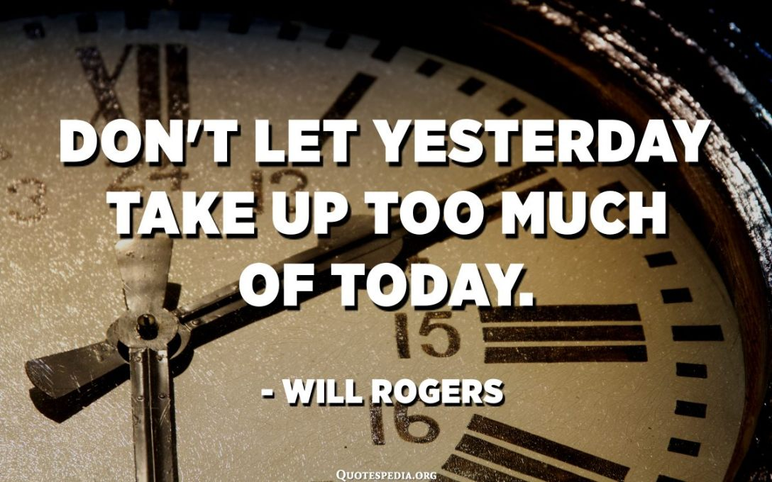 Don't let yesterday take up too much of today. - Will Rogers