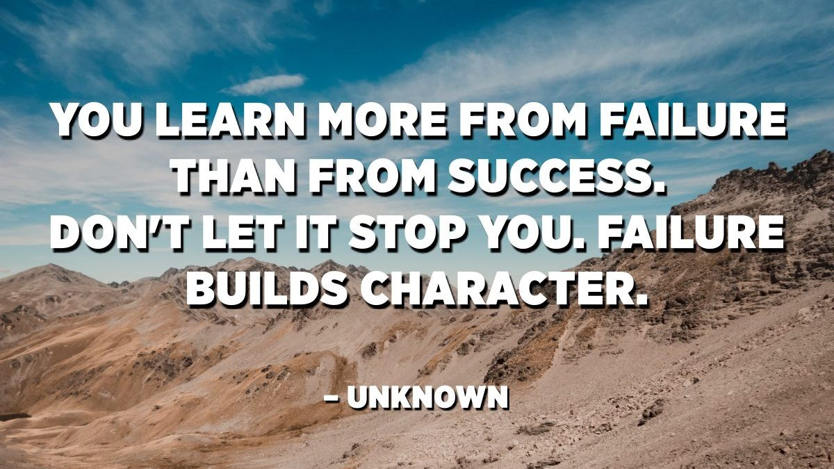 You learn more from failure than from success. Don't let it stop you.  Failure builds character. – Unknown - Quotes Pedia