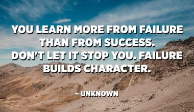 You learn more from failure than from success. Don't let it stop you. Failure builds character. – Unknown