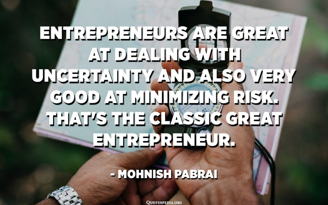 Entreprenörer är bra på att hantera osäkerhet och är också mycket bra på att minimera risker. Det är den klassiska stora entreprenören. - Mohnish Pabrai