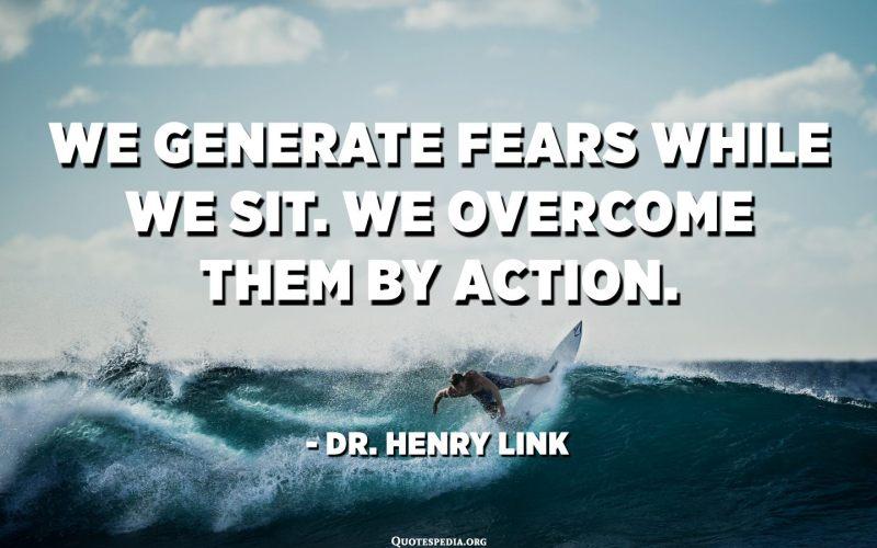 نولد المخاوف بينما نجلس. نتغلب عليها عن طريق العمل. - د. هنري لينك
