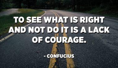 Voir ce qui est bien et ne pas le faire est un manque de courage. - Confucius