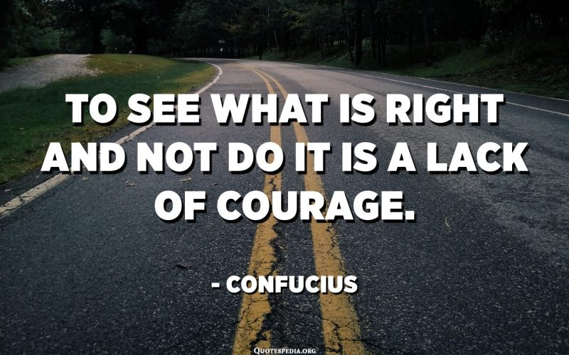 To see what is right and not do it is a lack of courage. - Confucius