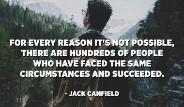 For every reason it's not possible, there are hundreds of people who have faced the same circumstances and succeeded. - Jack Canfield