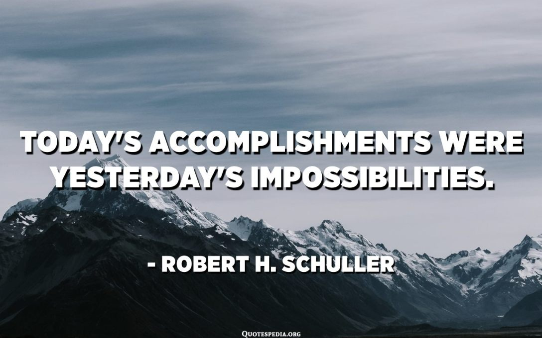 Today's accomplishments were yesterday's impossibilities. - Robert H. Schuller