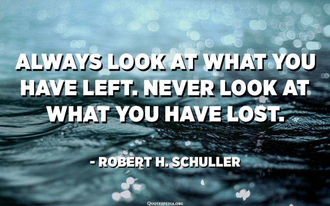 Vždy sa pozrite na to, čo vám zostalo. Nikdy sa nepozerajte, čo ste stratili. - Robert H. Schuller