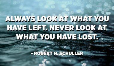 Mindig nézd meg, mit hagytál. Soha ne nézz arra, amit elveszítettél. - Robert H. Schuller
