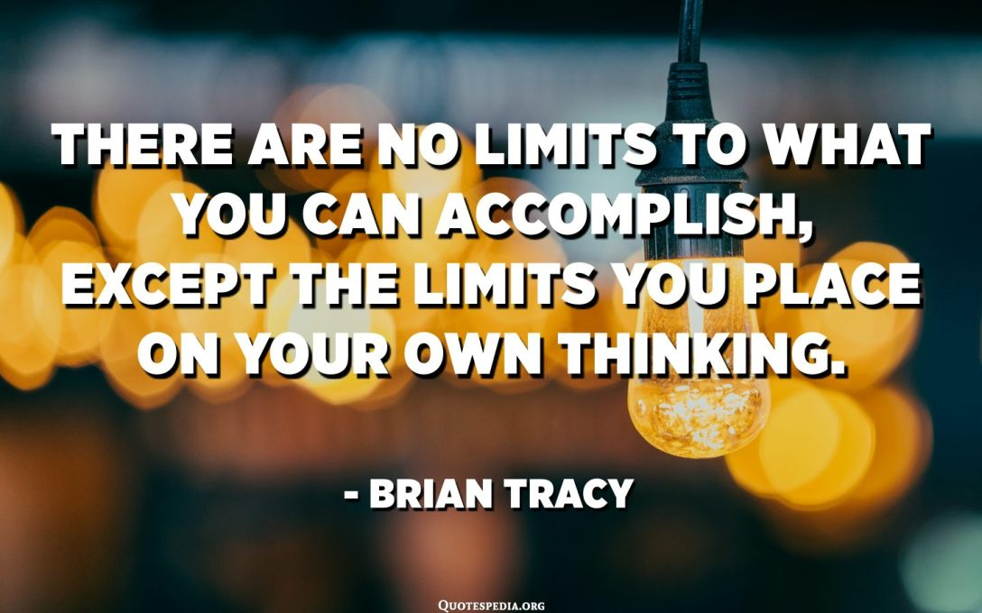 There are no limits to what you can accomplish, except the limits you place on your own thinking. - Brian Tracy