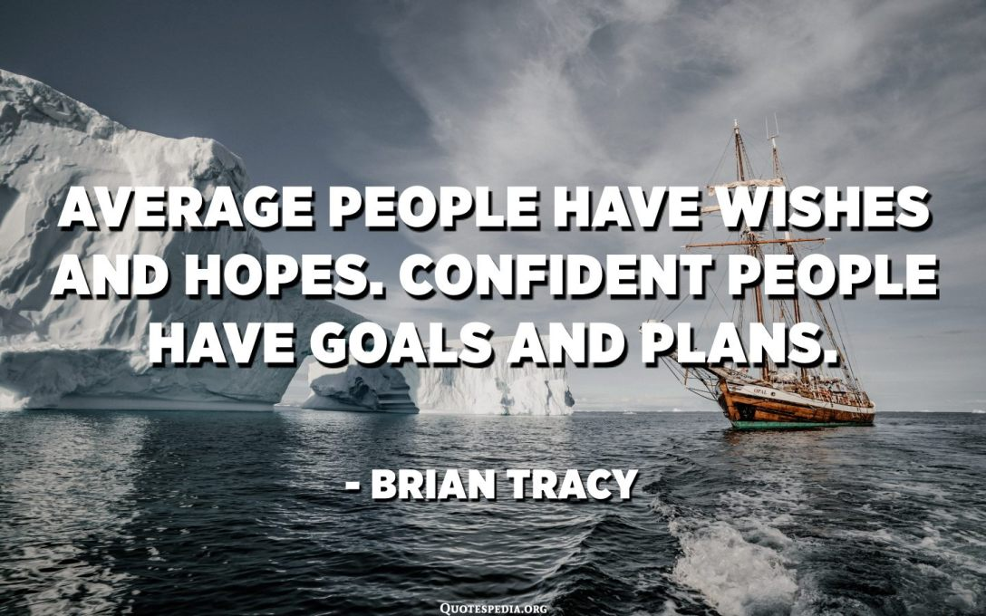 Average people have wishes and hopes. Confident people have goals and plans. - Brian Tracy