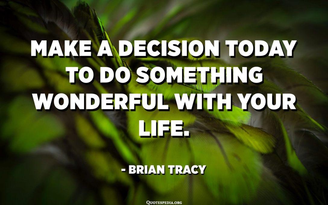 Décidez aujourd'hui de faire quelque chose de merveilleux avec votre vie. - Brian Tracy
