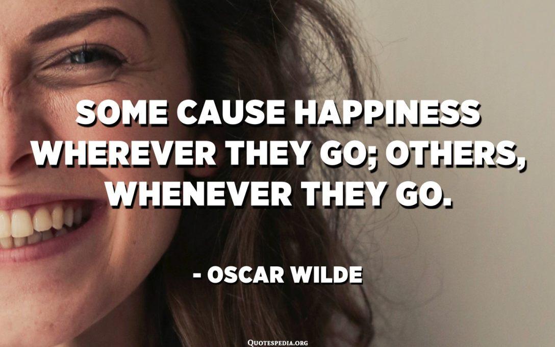 Alguns provoquen felicitat allà on van; d'altres, sempre que hi vagin. - Oscar Wilde