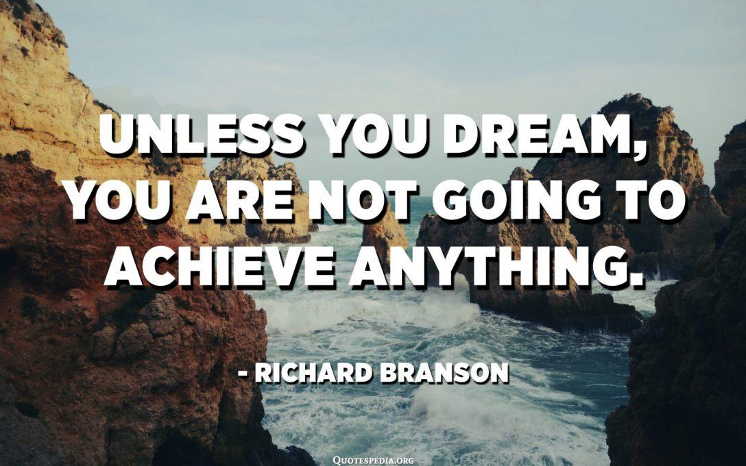 જ્યાં સુધી તમે સ્વપ્ન ન કરો ત્યાં સુધી તમે કંઈપણ પ્રાપ્ત કરવાના નથી. - રિચાર્ડ બ્રાન્સન