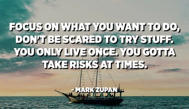 Focus on what you want to do, don't be scared to try stuff. You only live once. You gotta take risks at times. - Mark Zupan