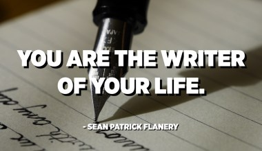 You are the writer of your life. - Sean Patrick Flanery