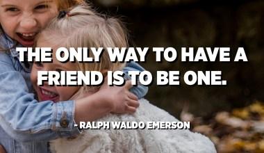 L'unicu modu per avè un amicu hè di esse unu. - Ralph Waldo Emerson