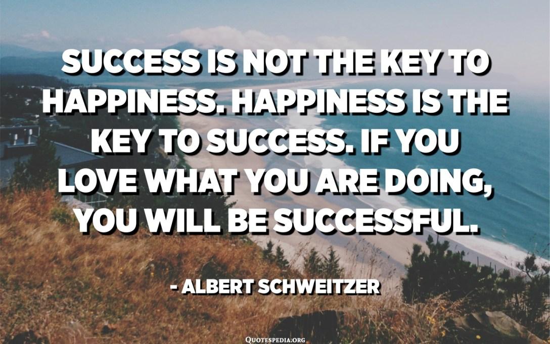 El éxito no es la clave de la felicidad. La felicidad es la clave del éxito. Si amas lo que estás haciendo, serás exitoso. - Albert Schweitzer