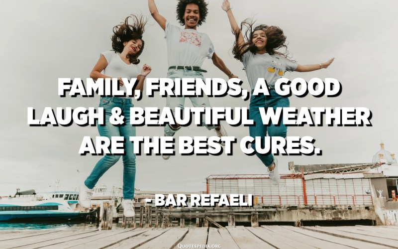 Family, friends, a good laugh and beautiful weather are the best cures. - Bar Refaeli