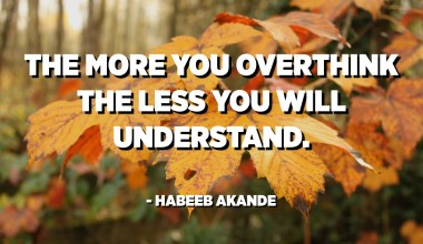 The more you overthink the less you will understand. - Habeeb Akande