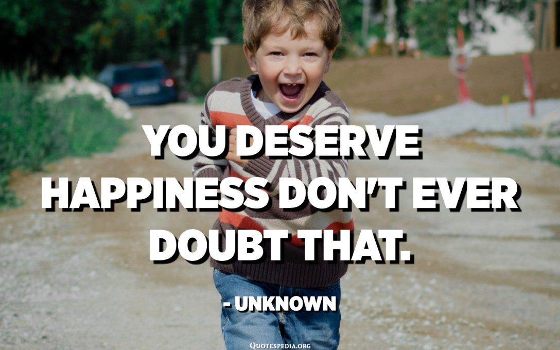You deserve happiness don't ever doubt that. - Unknown