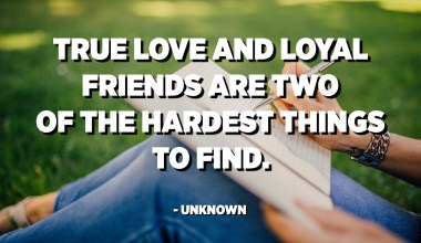 True love and loyal friends are two of the hardest things to find. - Unknown