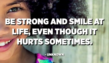 Be strong and smile at life, even though it hurts sometimes. - Unknown