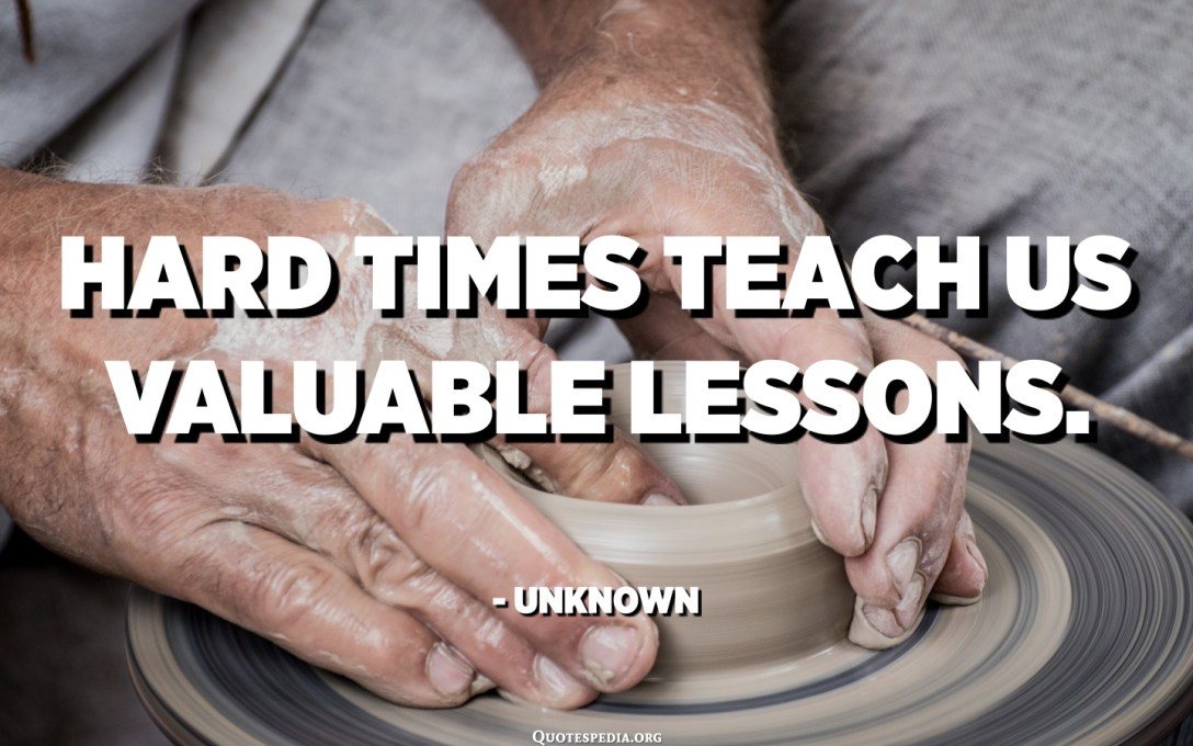 Hard times teach us valuable lessons. - Unknown