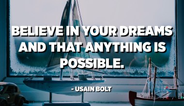 Believe in your dreams and that anything is possible. - Usain Bolt