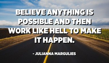 Believe anything is possible and then work like hell to make it happen. - Julianna Margulies