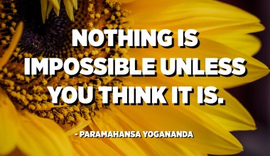 Nothing is impossible unless you think it is. - Paramahansa Yogananda