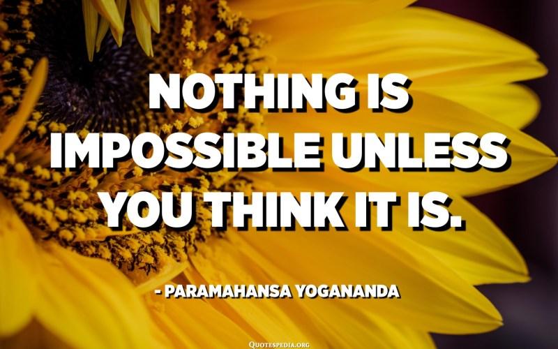 Nothing is impossible unless you think it is. - Paramahansa Yogananda