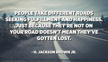 People take different roads seeking fulfillment and happiness. Just because they're not on your road doesn't mean they've gotten lost. - H. Jackson Brown Jr.