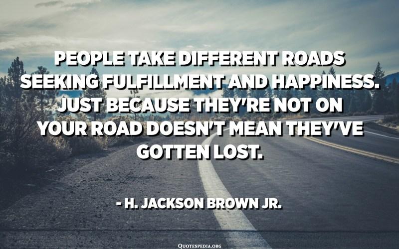 La gent pren diferents carreteres buscant la realització i la felicitat. El fet que no estiguin a la carretera no significa que s'hagin perdut. - H. Jackson Brown Jr.