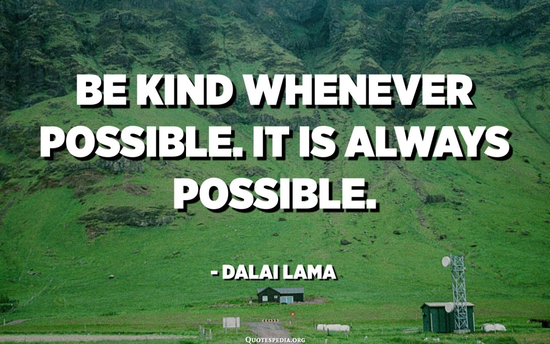 Be kind whenever possible. It is always possible. - Dalai Lama