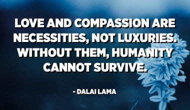 Love and compassion are necessities, not luxuries. Without them, humanity cannot survive. - Dalai Lama