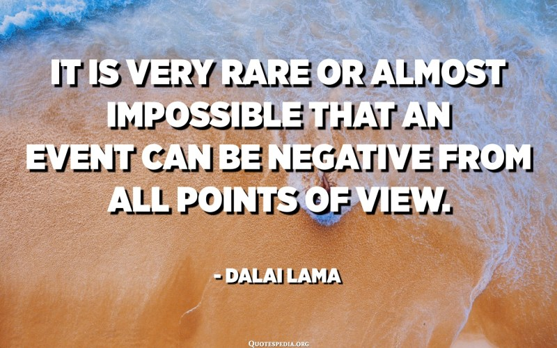 It is very rare or almost impossible that an event can be negative from all points of view. - Dalai Lama