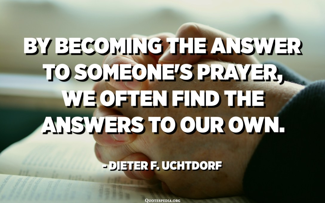 By becoming the answer to someone's prayer, we often find the answers to our own. - Dieter F. Uchtdorf
