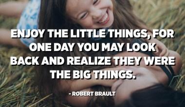 Gaudeix de les petites coses, per un dia pots mirar enrere i adonar-se que eren les coses importants. - Robert Brault