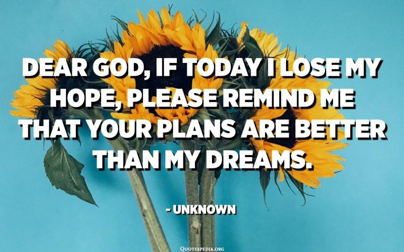 Benvolgut Déu, si avui perdo l'esperança, recorda'm que els teus plans són millors que els meus somnis. - Desconegut