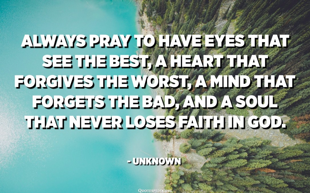 Always pray to have eyes that see the best, a heart that forgives the worst, a mind that forgets the bad, and a soul that never loses faith in God. - Unknown