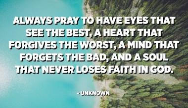 Pregueu sempre que tingueu ulls que veuen el millor, un cor que perdona el pitjor, una ment que s'oblida del dolent i una ànima que no perdi mai la fe en Déu. - Desconegut