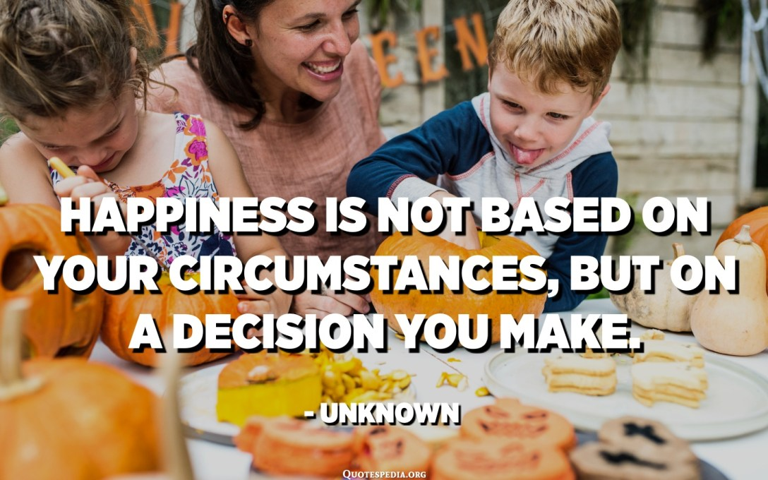 Happiness is not based on your circumstances, but on a decision you make. - Unknown