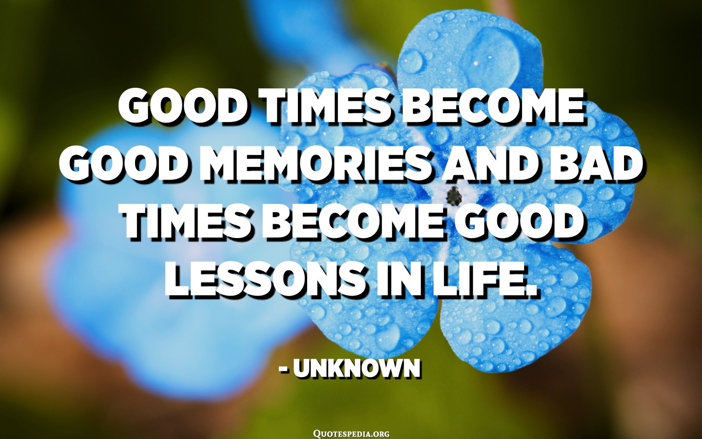 Good times become good memories and bad times become good lessons in life.  - Unknown - Quotes Pedia