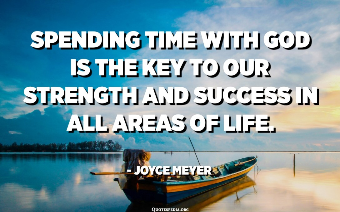 Spending time with God is the key to our strength and success in all areas of life. - Joyce Meyer