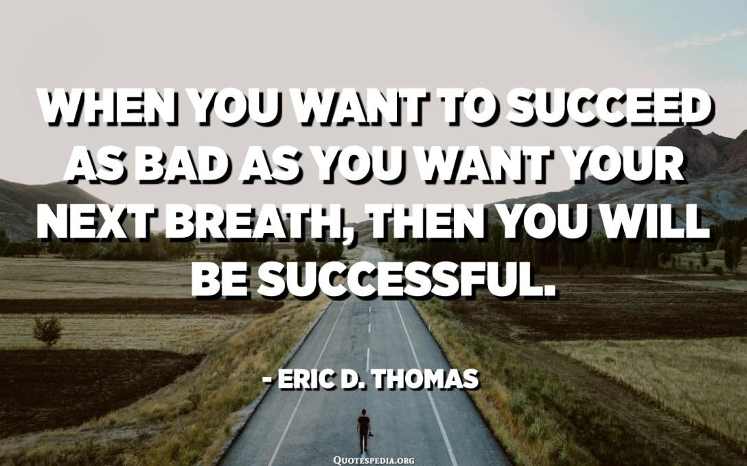 જ્યારે તમે તમારા આગલા શ્વાસની જેમ ખરાબમાં સફળ થવા માંગતા હો, તો તમે સફળ થશો. - એરિક ડી થોમસ